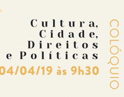 04. abril | Colóquio Cultura, Cidade, Direitos e Políticas